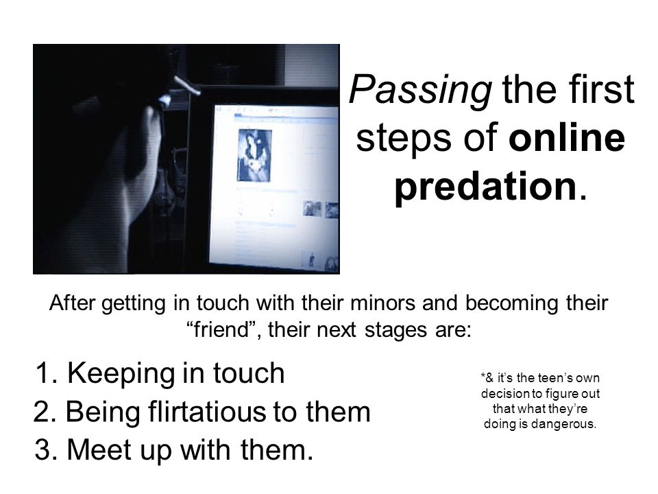 Passing the first steps of online predation. After getting in touch with their minors and becoming their friend, their next stages are: 1.Keeping in t