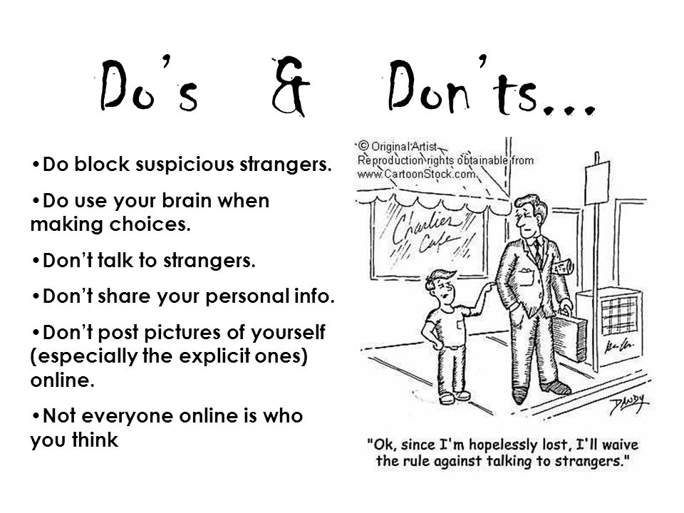 Dos & Donts... Do block suspicious strangers. Do use your brain when making choices. Dont talk to strangers. Dont share your personal info. Dont post