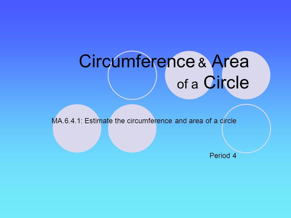 Circumference & Area of a Circle MA.6.4.1: Estimate the circumference and area of a circle Period 4