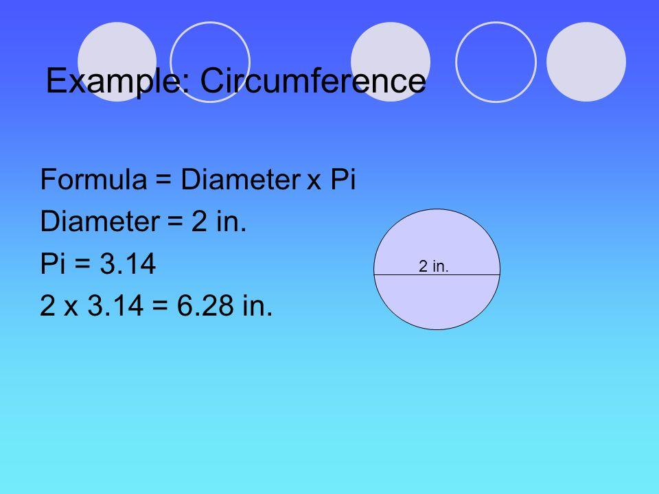 Example: Circumference Formula = Diameter x Pi Diameter = 2 in. Pi = 3.14 2 x 3.14 = 6.28 in. 2 in.