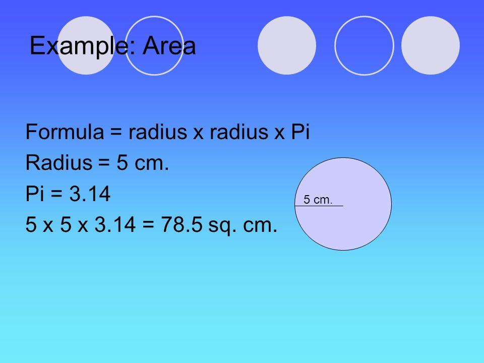 Example: Area Formula = radius x radius x Pi Radius = 5 cm. Pi = 3.14 5 x 5 x 3.14 = 78.5 sq. cm. 5 cm.