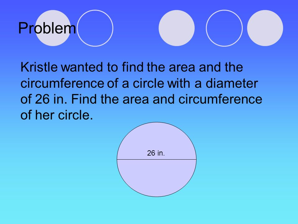 Problem Kristle wanted to find the area and the circumference of a circle with a diameter of 26 in. Find the area and circumference of her circle. 26