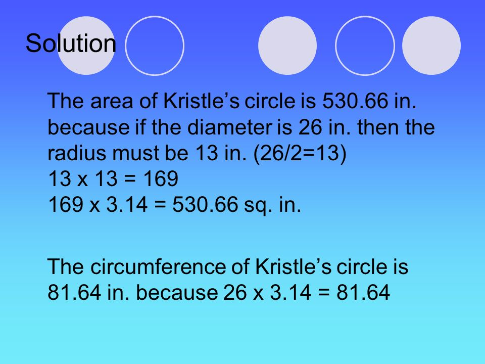 Solution The area of Kristles circle is 530.66 in. because if the diameter is 26 in. then the radius must be 13 in. (26/2=13) 13 x 13 = 169 169 x 3.14