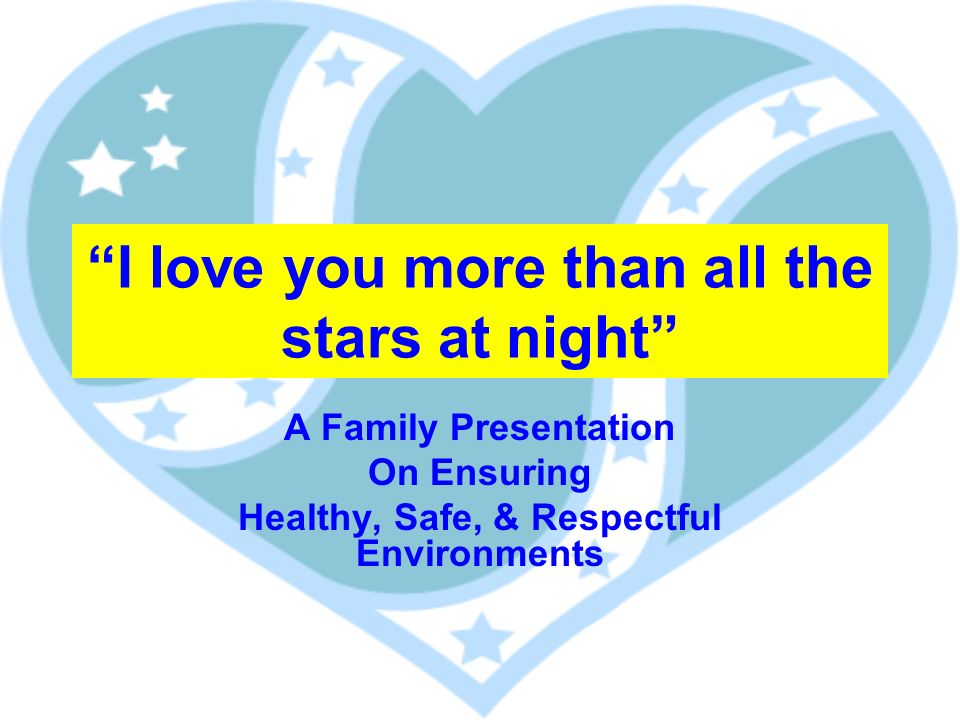 I love you more than all the stars at night A Family Presentation On Ensuring Healthy, Safe, & Respectful Environments