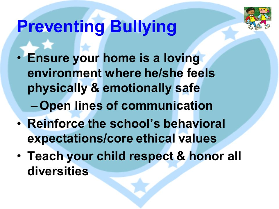 Preventing Bullying Ensure your home is a loving environment where he/she feels physically & emotionally safe –Open lines of communication Reinforce the schools behavioral expectations/core ethical values Teach your child respect & honor all diversities