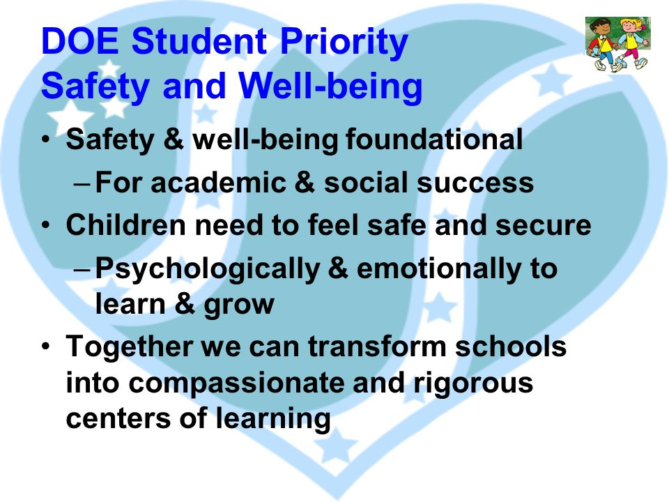 DOE Student Priority Safety and Well-being Safety & well-being foundational –For academic & social success Children need to feel safe and secure –Psychologically & emotionally to learn & grow Together we can transform schools into compassionate and rigorous centers of learning