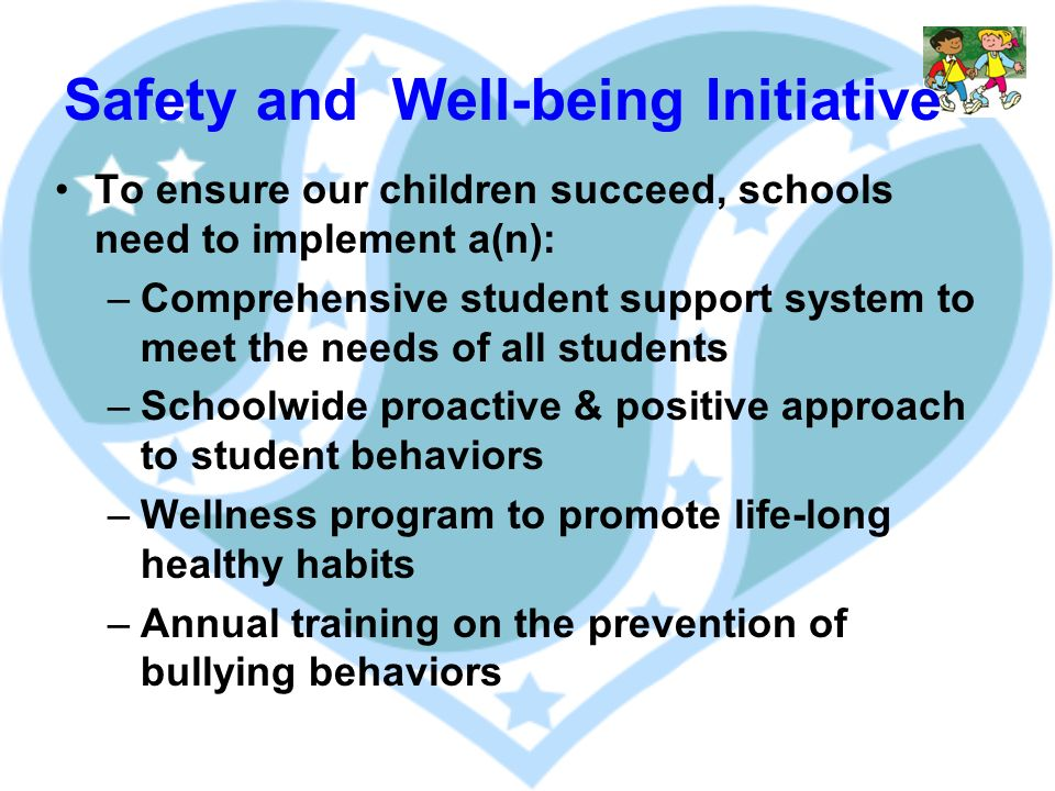 Safety and Well-being Initiative To ensure our children succeed, schools need to implement a(n): –Comprehensive student support system to meet the needs of all students –Schoolwide proactive & positive approach to student behaviors –Wellness program to promote life-long healthy habits –Annual training on the prevention of bullying behaviors