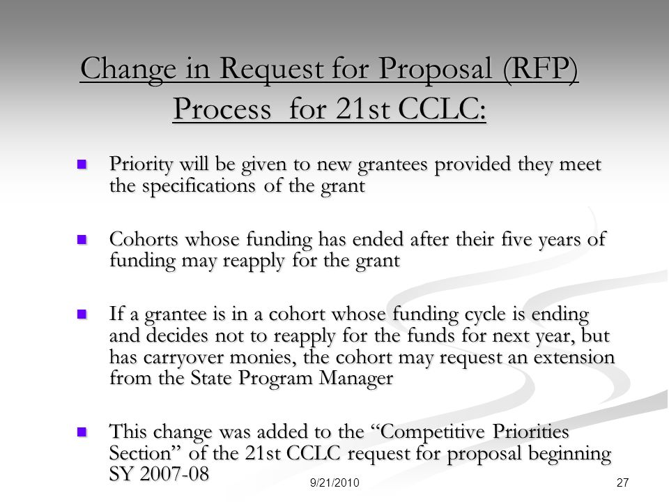 Change in Request for Proposal (RFP) Process for 21st CCLC: Priority will be given to new grantees provided they meet the specifications of the grant Priority will be given to new grantees provided they meet the specifications of the grant Cohorts whose funding has ended after their five years of funding may reapply for the grant Cohorts whose funding has ended after their five years of funding may reapply for the grant If a grantee is in a cohort whose funding cycle is ending and decides not to reapply for the funds for next year, but has carryover monies, the cohort may request an extension from the State Program Manager If a grantee is in a cohort whose funding cycle is ending and decides not to reapply for the funds for next year, but has carryover monies, the cohort may request an extension from the State Program Manager This change was added to the Competitive Priorities Section of the 21st CCLC request for proposal beginning SY 2007-08 This change was added to the Competitive Priorities Section of the 21st CCLC request for proposal beginning SY 2007-08 279/21/2010