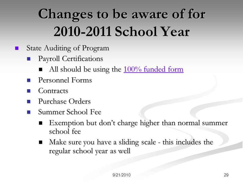 Changes to be aware of for School Year State Auditing of Program State Auditing of Program Payroll Certifications Payroll Certifications All should be using the 100% funded form All should be using the 100% funded form100% funded form100% funded form Personnel Forms Personnel Forms Contracts Contracts Purchase Orders Purchase Orders Summer School Fee Summer School Fee Exemption but dont charge higher than normal summer school fee Exemption but dont charge higher than normal summer school fee Make sure you have a sliding scale - this includes the regular school year as well Make sure you have a sliding scale - this includes the regular school year as well 299/21/2010