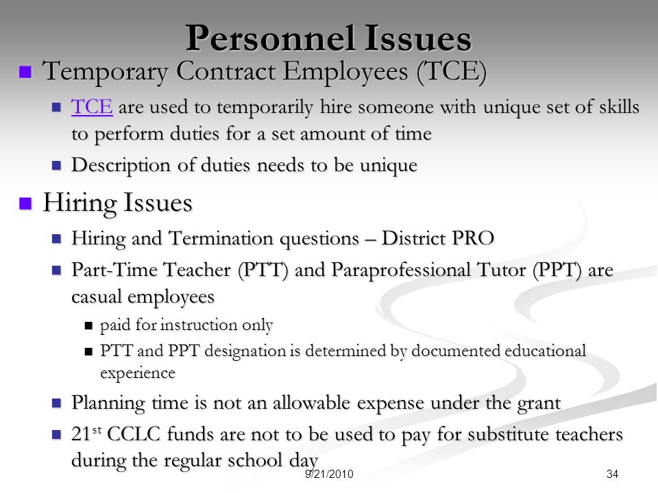 Personnel Issues Temporary Contract Employees (TCE) Temporary Contract Employees (TCE) TCE are used to temporarily hire someone with unique set of skills to perform duties for a set amount of time TCE are used to temporarily hire someone with unique set of skills to perform duties for a set amount of time TCE Description of duties needs to be unique Description of duties needs to be unique Hiring Issues Hiring Issues Hiring and Termination questions – District PRO Hiring and Termination questions – District PRO Part-Time Teacher (PTT) and Paraprofessional Tutor (PPT) are casual employees Part-Time Teacher (PTT) and Paraprofessional Tutor (PPT) are casual employees paid for instruction only paid for instruction only PTT and PPT designation is determined by documented educational experience PTT and PPT designation is determined by documented educational experience Planning time is not an allowable expense under the grant Planning time is not an allowable expense under the grant 21 st CCLC funds are not to be used to pay for substitute teachers during the regular school day 21 st CCLC funds are not to be used to pay for substitute teachers during the regular school day 349/21/2010