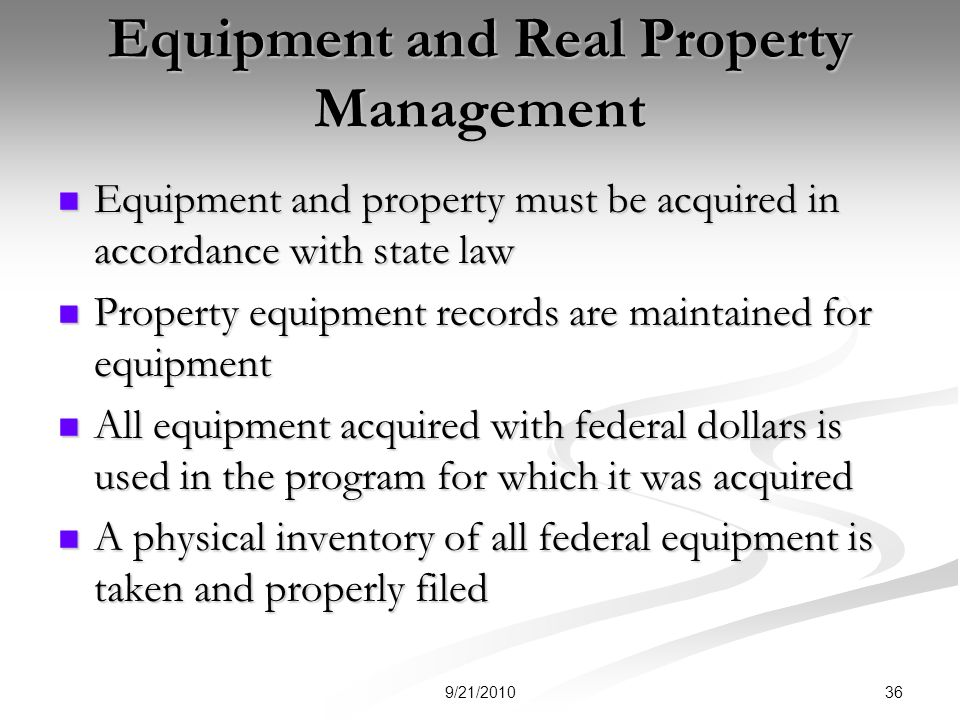 Equipment and Real Property Management Equipment and property must be acquired in accordance with state law Equipment and property must be acquired in accordance with state law Property equipment records are maintained for equipment Property equipment records are maintained for equipment All equipment acquired with federal dollars is used in the program for which it was acquired All equipment acquired with federal dollars is used in the program for which it was acquired A physical inventory of all federal equipment is taken and properly filed A physical inventory of all federal equipment is taken and properly filed 369/21/2010