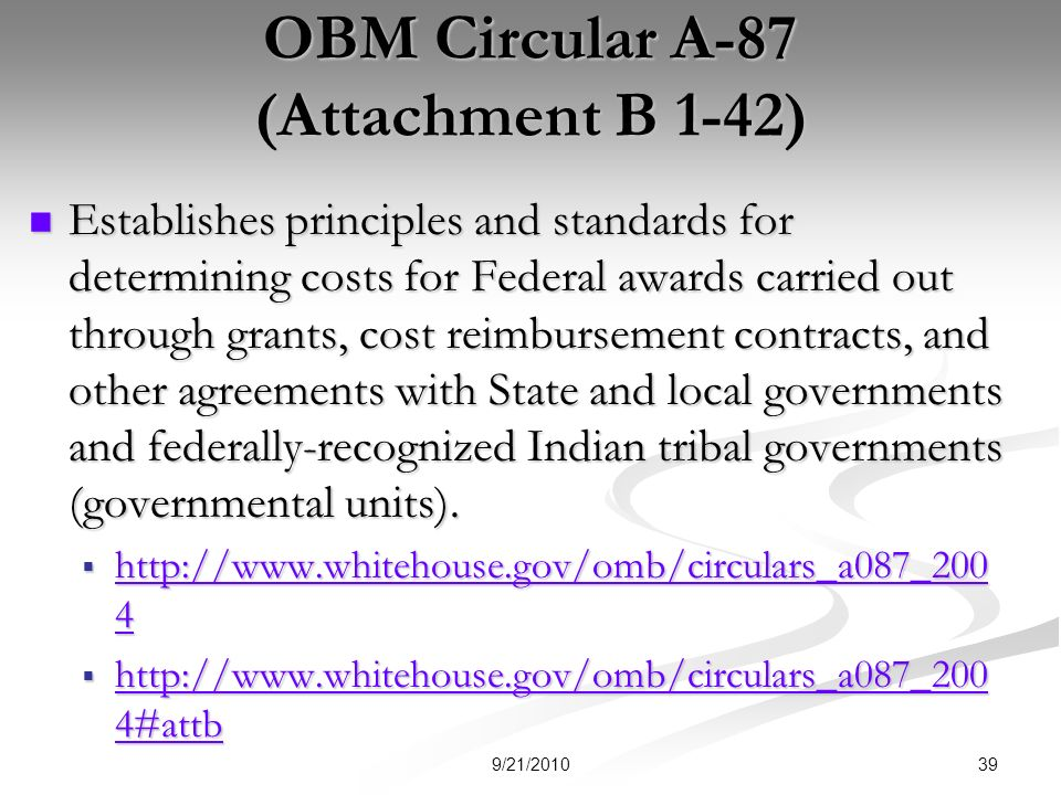 OBM Circular A-87 (Attachment B 1-42) Establishes principles and standards for determining costs for Federal awards carried out through grants, cost reimbursement contracts, and other agreements with State and local governments and federally-recognized Indian tribal governments (governmental units).
