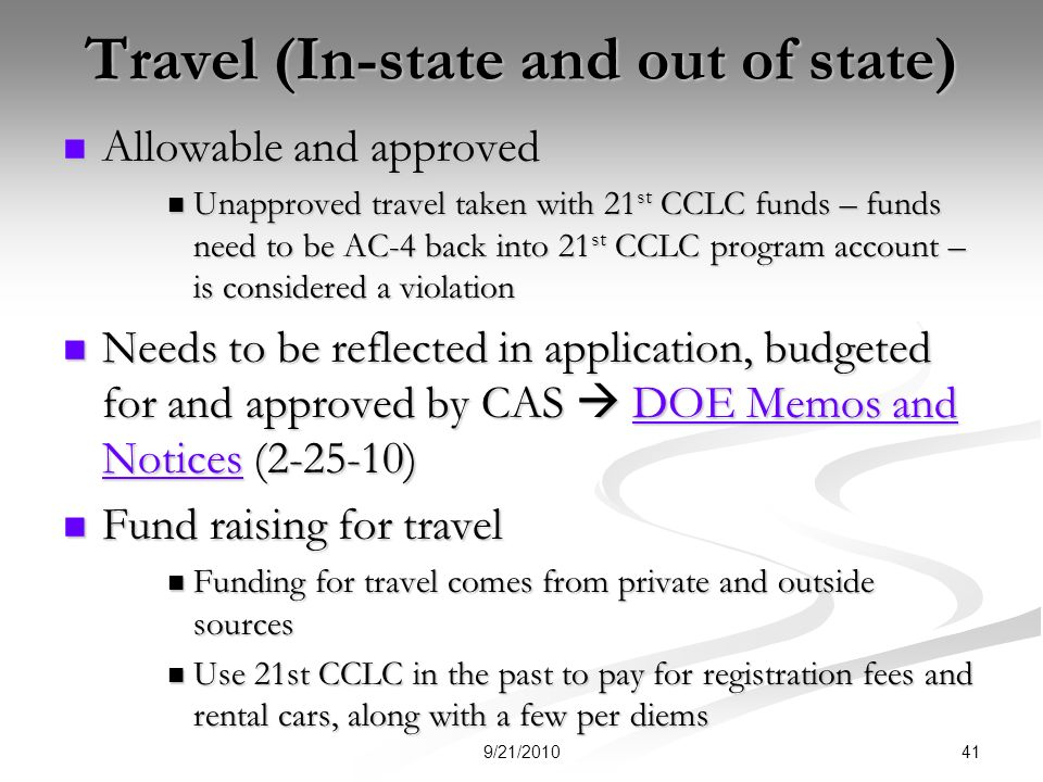 Travel (In-state and out of state) Allowable and approved Allowable and approved Unapproved travel taken with 21 st CCLC funds – funds need to be AC-4 back into 21 st CCLC program account – is considered a violation Unapproved travel taken with 21 st CCLC funds – funds need to be AC-4 back into 21 st CCLC program account – is considered a violation Needs to be reflected in application, budgeted for and approved by CAS DOE Memos and Notices (2-25-10) Needs to be reflected in application, budgeted for and approved by CAS DOE Memos and Notices (2-25-10)DOE Memos and NoticesDOE Memos and Notices Fund raising for travel Fund raising for travel Funding for travel comes from private and outside sources Funding for travel comes from private and outside sources Use 21st CCLC in the past to pay for registration fees and rental cars, along with a few per diems Use 21st CCLC in the past to pay for registration fees and rental cars, along with a few per diems 419/21/2010