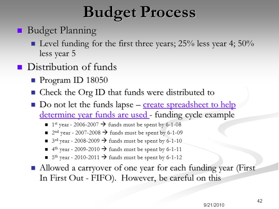 Budget Process Budget Planning Budget Planning Level funding for the first three years; 25% less year 4; 50% less year 5 Level funding for the first three years; 25% less year 4; 50% less year 5 Distribution of funds Distribution of funds Program ID Program ID Check the Org ID that funds were distributed to Check the Org ID that funds were distributed to Do not let the funds lapse – create spreadsheet to help determine year funds are used - funding cycle example Do not let the funds lapse – create spreadsheet to help determine year funds are used - funding cycle examplecreate spreadsheet to help determine year funds are used create spreadsheet to help determine year funds are used 1 st year funds must be spent by st year funds must be spent by nd year funds must be spent by nd year funds must be spent by rd year funds must be spent by rd year funds must be spent by th year funds must be spent by th year funds must be spent by th year funds must be spent by th year funds must be spent by Allowed a carryover of one year for each funding year (First In First Out - FIFO).