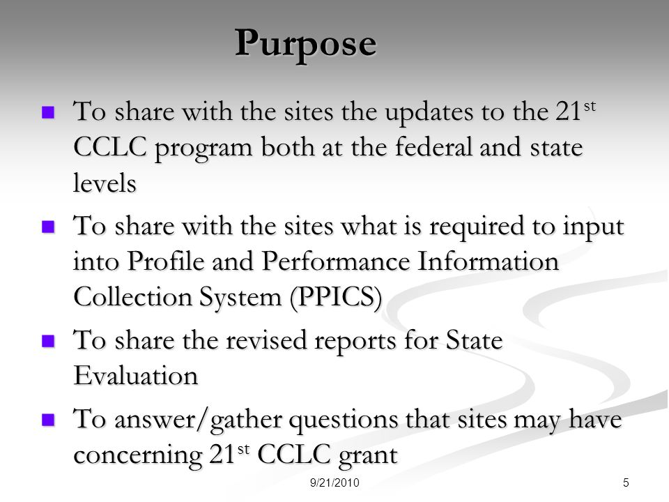Purpose To share with the sites the updates to the 21 st CCLC program both at the federal and state levels To share with the sites the updates to the 21 st CCLC program both at the federal and state levels To share with the sites what is required to input into Profile and Performance Information Collection System (PPICS) To share with the sites what is required to input into Profile and Performance Information Collection System (PPICS) To share the revised reports for State Evaluation To share the revised reports for State Evaluation To answer/gather questions that sites may have concerning 21 st CCLC grant To answer/gather questions that sites may have concerning 21 st CCLC grant 59/21/2010