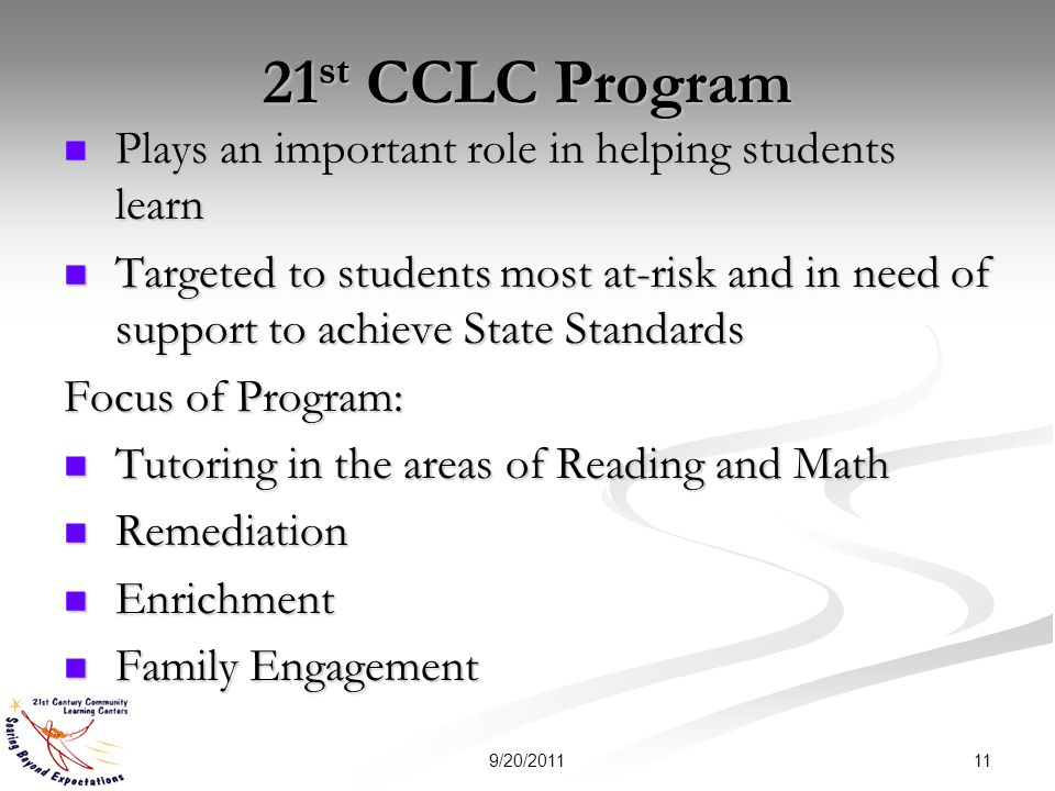 21 st CCLC Program Plays an important role in helping students learn Plays an important role in helping students learn Targeted to students most at-risk and in need of support to achieve State Standards Targeted to students most at-risk and in need of support to achieve State Standards Focus of Program: Tutoring in the areas of Reading and Math Tutoring in the areas of Reading and Math Remediation Remediation Enrichment Enrichment Family Engagement Family Engagement 119/20/2011