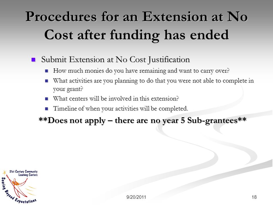 Procedures for an Extension at No Cost after funding has ended Submit Extension at No Cost Justification Submit Extension at No Cost Justification How much monies do you have remaining and want to carry over.