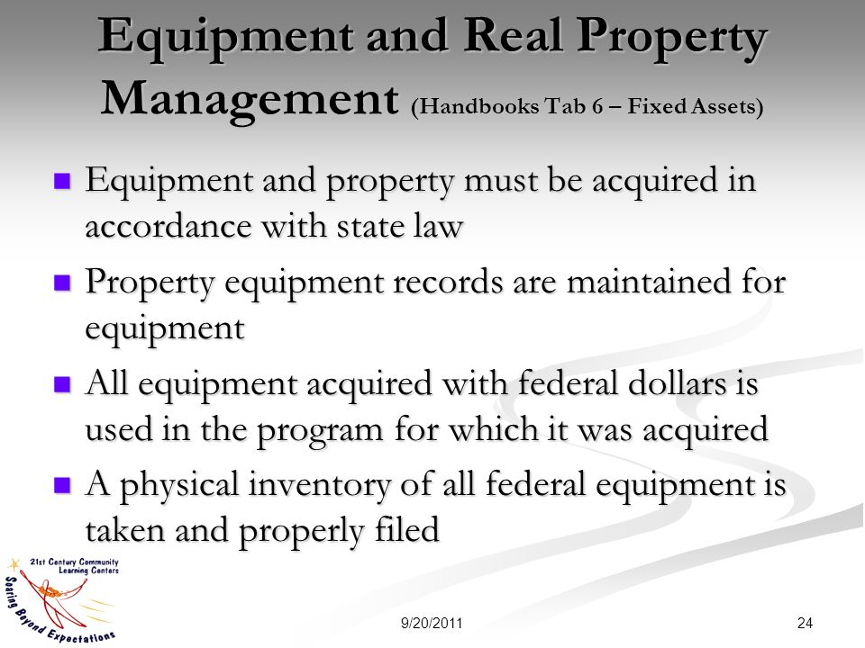 Equipment and Real Property Management (Handbooks Tab 6 – Fixed Assets) Equipment and property must be acquired in accordance with state law Equipment and property must be acquired in accordance with state law Property equipment records are maintained for equipment Property equipment records are maintained for equipment All equipment acquired with federal dollars is used in the program for which it was acquired All equipment acquired with federal dollars is used in the program for which it was acquired A physical inventory of all federal equipment is taken and properly filed A physical inventory of all federal equipment is taken and properly filed 249/20/2011