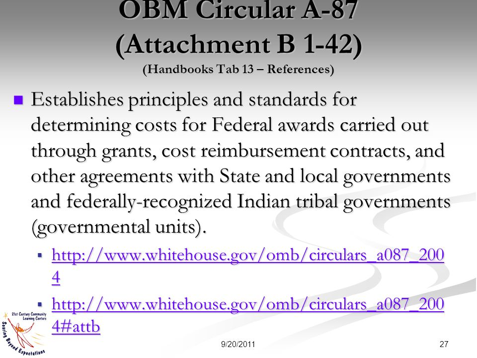 OBM Circular A-87 (Attachment B 1-42) (Handbooks Tab 13 – References) Establishes principles and standards for determining costs for Federal awards carried out through grants, cost reimbursement contracts, and other agreements with State and local governments and federally-recognized Indian tribal governments (governmental units).