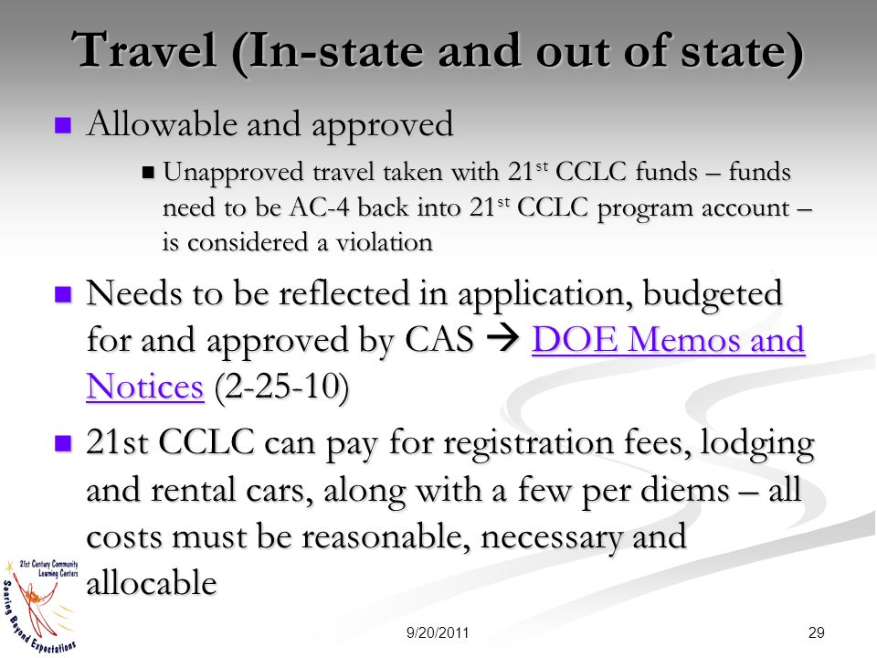 Travel (In-state and out of state) Allowable and approved Allowable and approved Unapproved travel taken with 21 st CCLC funds – funds need to be AC-4 back into 21 st CCLC program account – is considered a violation Unapproved travel taken with 21 st CCLC funds – funds need to be AC-4 back into 21 st CCLC program account – is considered a violation Needs to be reflected in application, budgeted for and approved by CAS DOE Memos and Notices ( ) Needs to be reflected in application, budgeted for and approved by CAS DOE Memos and Notices ( )DOE Memos and NoticesDOE Memos and Notices 21st CCLC can pay for registration fees, lodging and rental cars, along with a few per diems – all costs must be reasonable, necessary and allocable 21st CCLC can pay for registration fees, lodging and rental cars, along with a few per diems – all costs must be reasonable, necessary and allocable 299/20/2011