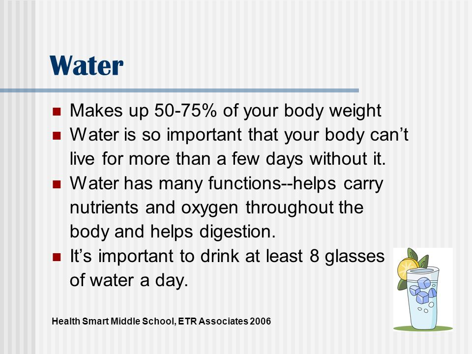 Water Makes up 50-75% of your body weight Water is so important that your body cant live for more than a few days without it. Water has many functions