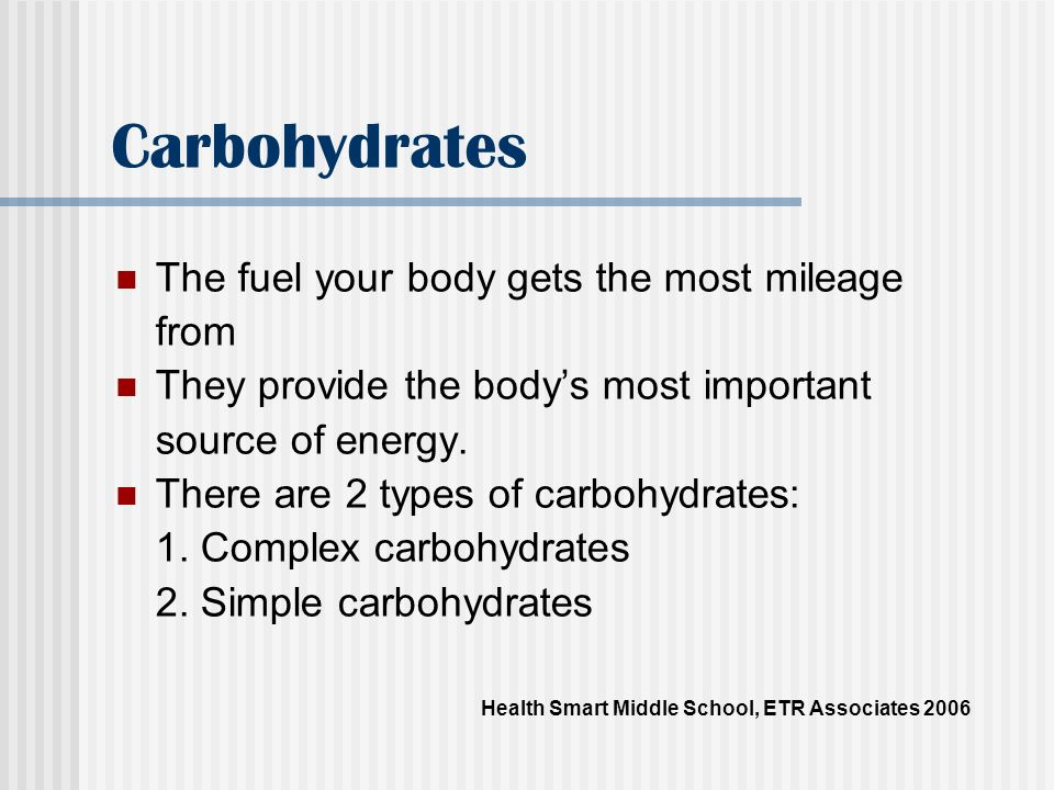 Complex carbohydrates Includes starches, glycogen and some forms of fiber At least half of your calories should come from complex carbohydrates Sources include bread, cereal, pasta, vegetables, fruits, beans and grains Health Smart Middle School, ETR Associates 2006