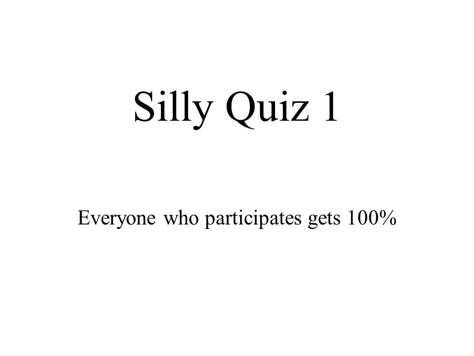 Silly Quiz 1 Everyone who participates gets 100%