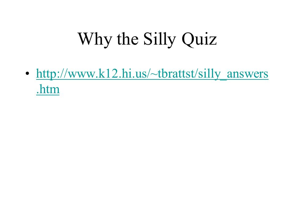 Why the Silly Quiz http://www.k12.hi.us/~tbrattst/silly_answers.htmhttp://www.k12.hi.us/~tbrattst/silly_answers.htm