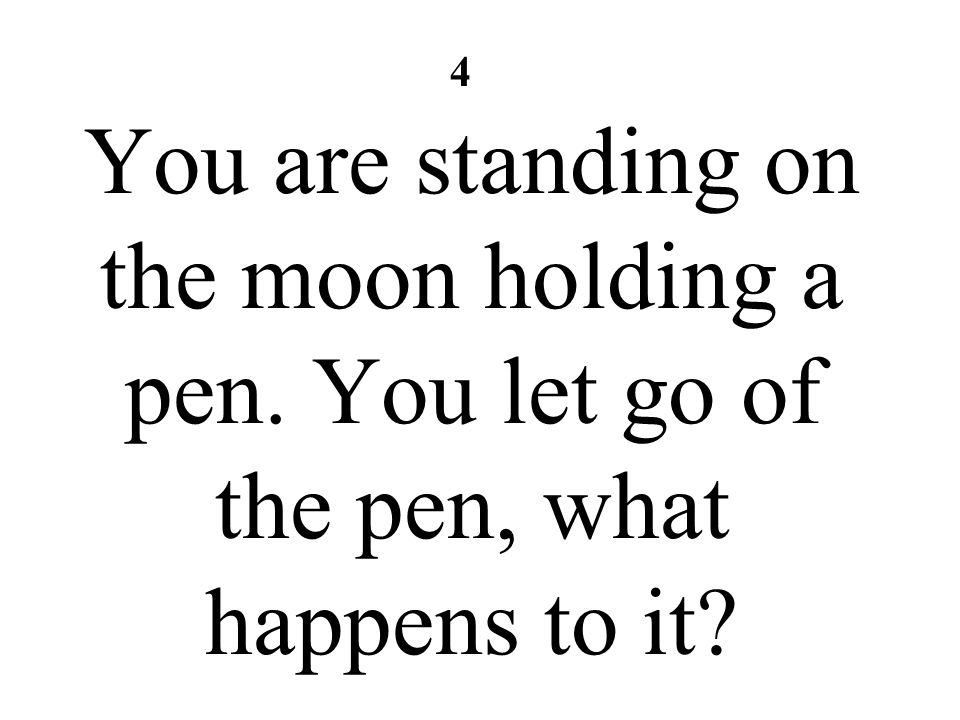 You are standing on the moon holding a pen. You let go of the pen, what happens to it? 4