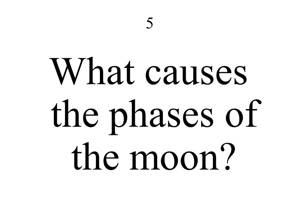 5 What causes the phases of the moon?