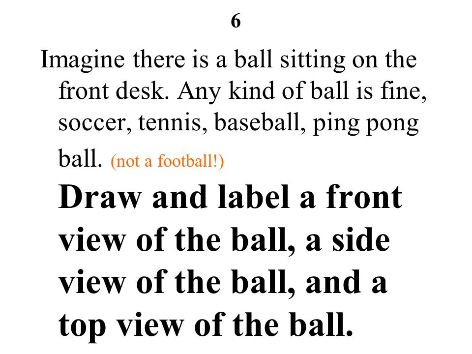 6 Imagine there is a ball sitting on the front desk. Any kind of ball is fine, soccer, tennis, baseball, ping pong ball. (not a football!) Draw and la