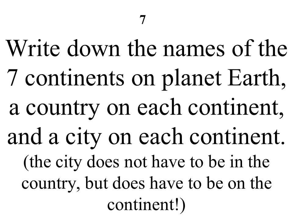Write down the names of the 7 continents on planet Earth, a country on each continent, and a city on each continent. (the city does not have to be in