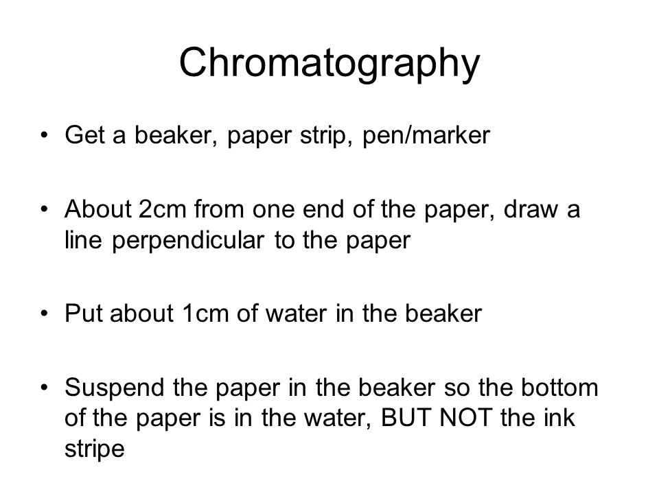 Chromatography Get a beaker, paper strip, pen/marker About 2cm from one end of the paper, draw a line perpendicular to the paper Put about 1cm of water in the beaker Suspend the paper in the beaker so the bottom of the paper is in the water, BUT NOT the ink stripe