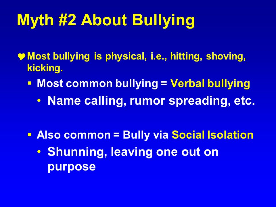 Myth #2 About Bullying Most bullying is physical, i.e., hitting, shoving, kicking. Most common bullying = Verbal bullying Name calling, rumor spreadin