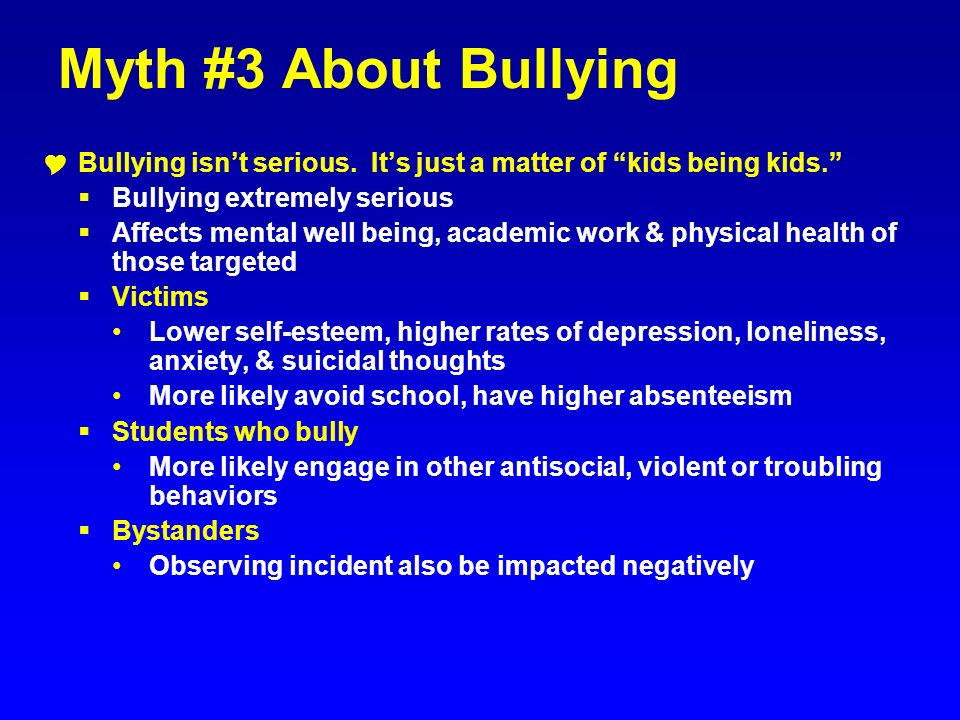 Myth #3 About Bullying Bullying isnt serious. Its just a matter of kids being kids. Bullying extremely serious Affects mental well being, academic wor