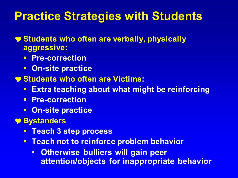 Practice Strategies with Students Students who often are verbally, physically aggressive: Pre-correction On-site practice Students who often are Victi