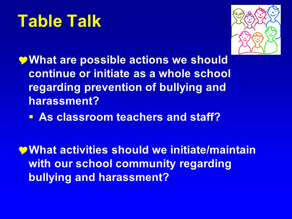 Table Talk What are possible actions we should continue or initiate as a whole school regarding prevention of bullying and harassment? As classroom te