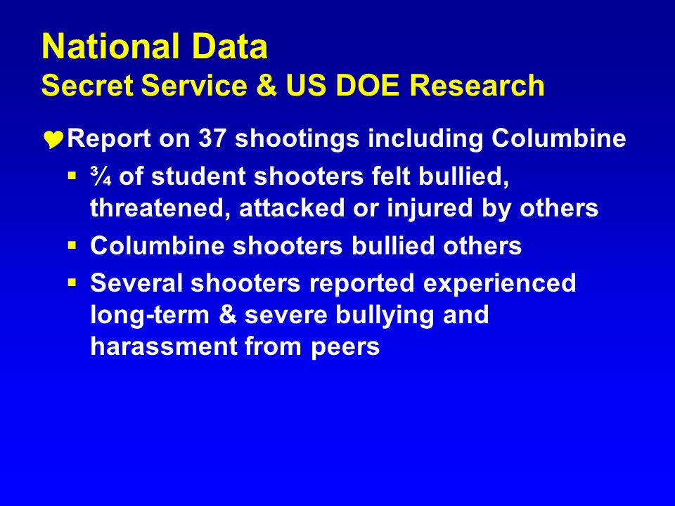 National Data Secret Service & US DOE Research Report on 37 shootings including Columbine ¾ of student shooters felt bullied, threatened, attacked or