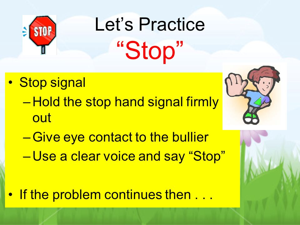 Lets Practice Stop Stop signal –Hold the stop hand signal firmly out –Give eye contact to the bullier –Use a clear voice and say Stop If the problem continues then...
