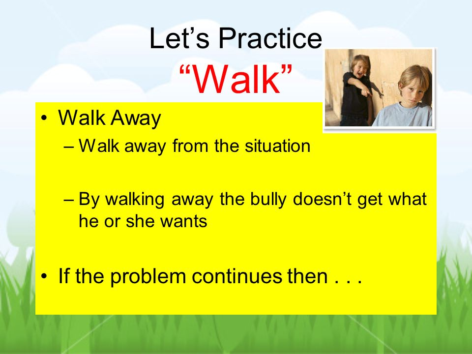 Lets Practice Walk Walk Away –Walk away from the situation –By walking away the bully doesnt get what he or she wants If the problem continues then...