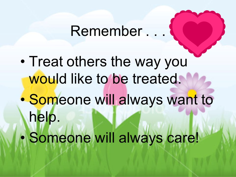 Remember...Treat others the way you would like to be treated.