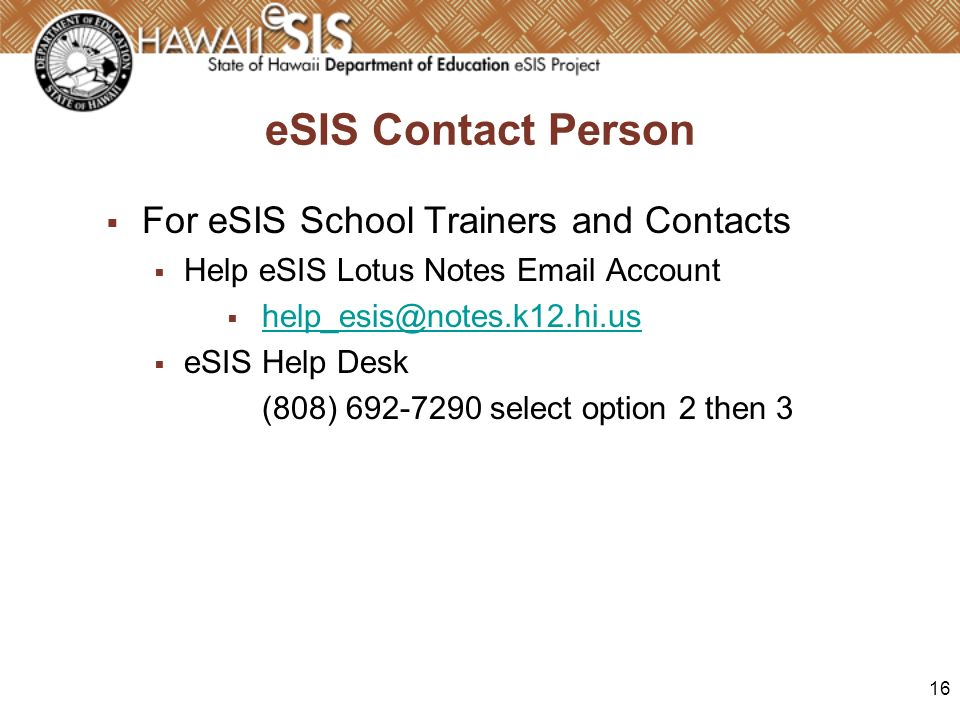 16 eSIS Contact Person For eSIS School Trainers and Contacts Help eSIS Lotus Notes Email Account help_esis@notes.k12.hi.us eSIS Help Desk (808) 692-72