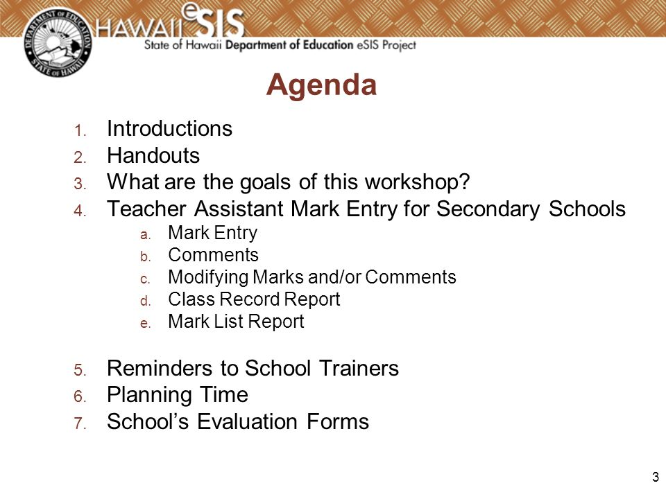 3 Agenda 1. Introductions 2. Handouts 3. What are the goals of this workshop? 4. Teacher Assistant Mark Entry for Secondary Schools a. Mark Entry b. C
