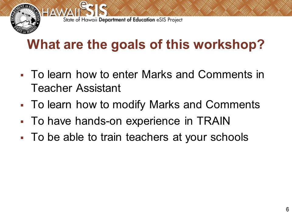 6 What are the goals of this workshop? To learn how to enter Marks and Comments in Teacher Assistant To learn how to modify Marks and Comments To have