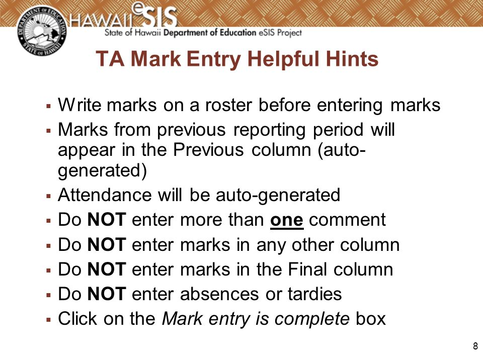 8 TA Mark Entry Helpful Hints Write marks on a roster before entering marks Marks from previous reporting period will appear in the Previous column (auto- generated) Attendance will be auto-generated Do NOT enter more than one comment Do NOT enter marks in any other column Do NOT enter marks in the Final column Do NOT enter absences or tardies Click on the Mark entry is complete box
