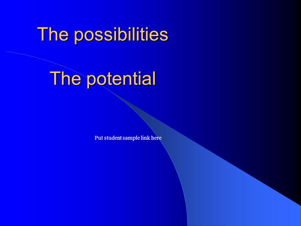 The possibilities The potential Put student sample link here