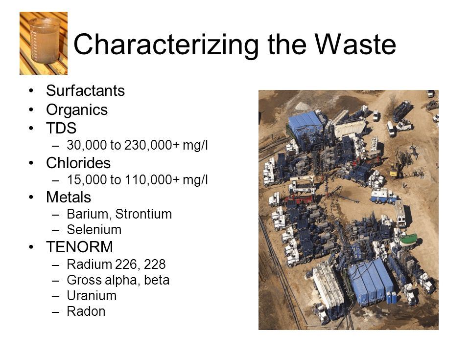 Characterizing the Waste Surfactants Organics TDS –30,000 to 230,000+ mg/l Chlorides –15,000 to 110,000+ mg/l Metals –Barium, Strontium –Selenium TENORM –Radium 226, 228 –Gross alpha, beta –Uranium –Radon