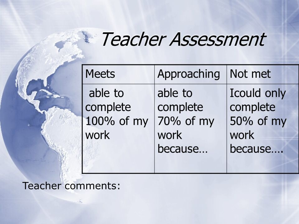 Teacher Assessment MeetsApproachingNot met able to complete 100% of my work able to complete 70% of my work because… Icould only complete 50% of my work because….