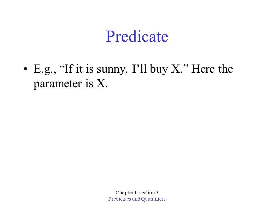 Chapter 1, section 3 Predicates and Quantifiers Predicate E.g., If it is sunny, Ill buy X. Here the parameter is X.