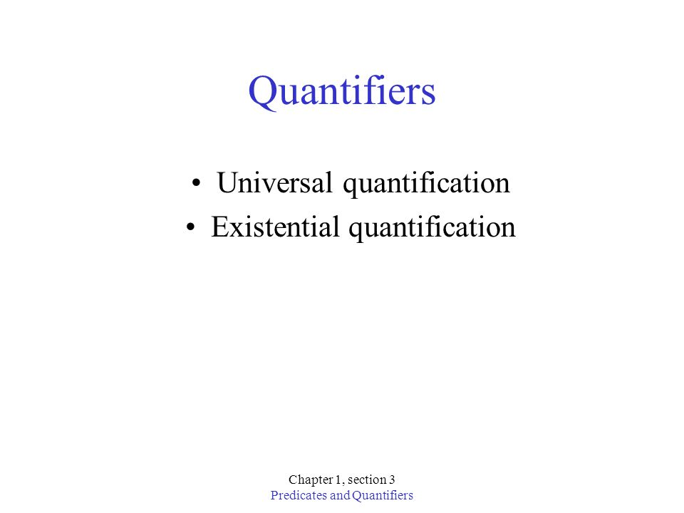 Chapter 1, section 3 Predicates and Quantifiers Quantifiers Universal quantification Existential quantification